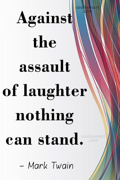 Quote: Against the assault of laughter nothing can...