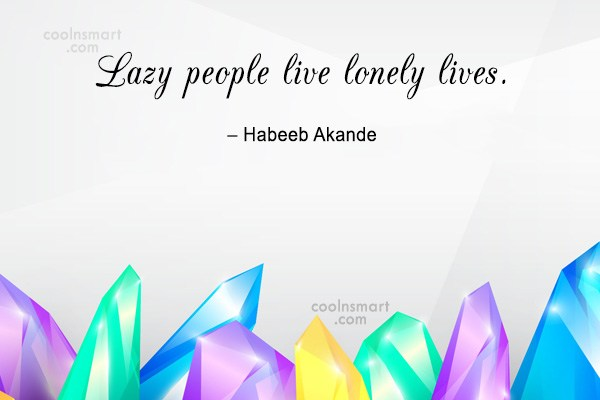 Quote: Lazy people live lonely lives. – Habeeb...