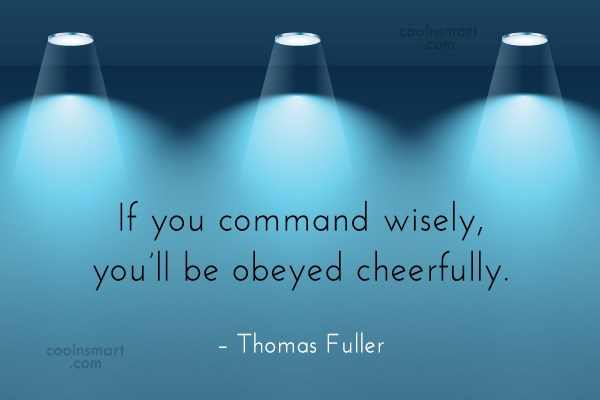 Quote: If you command wisely, you'll be obeyed...