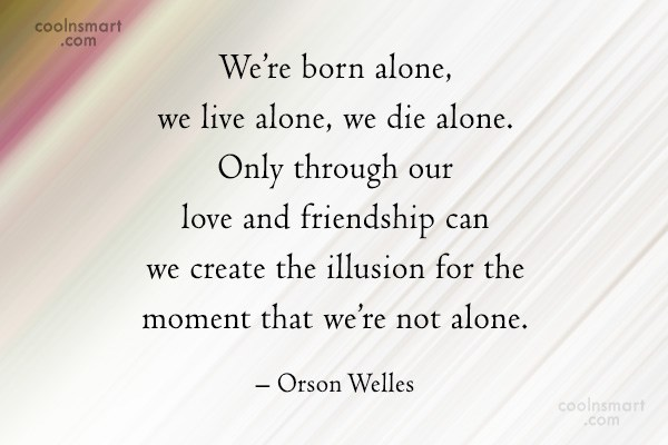 Quote: We're born alone, we live alone, we...