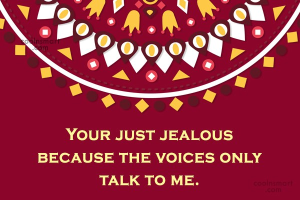 Sarcastic Quote: Your just jealous because the voices only...