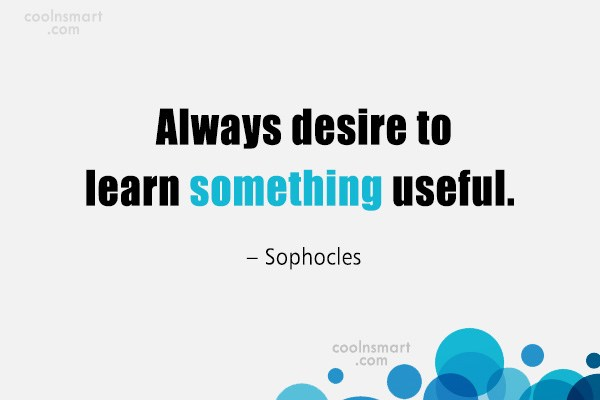 Quote: Always desire to learn something useful. –...