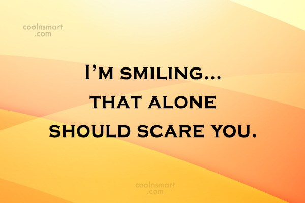 Sarcastic Quote: I'm smiling…that alone should scare you.