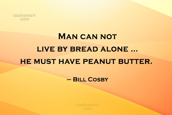 Quote: Man can not live by bread alone...