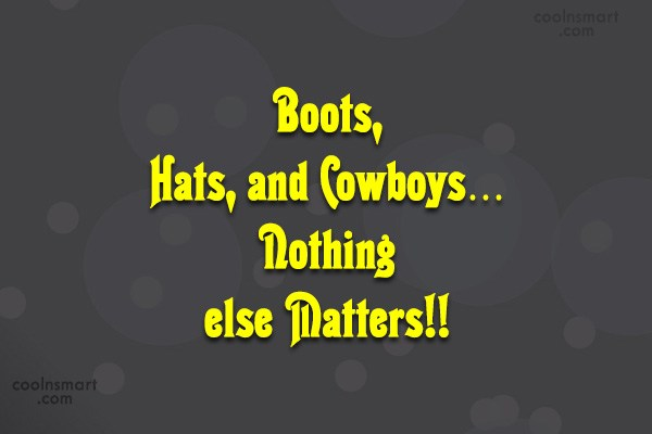 Quote: Boots, Hats, and Cowboys…Nothing else Matters!!