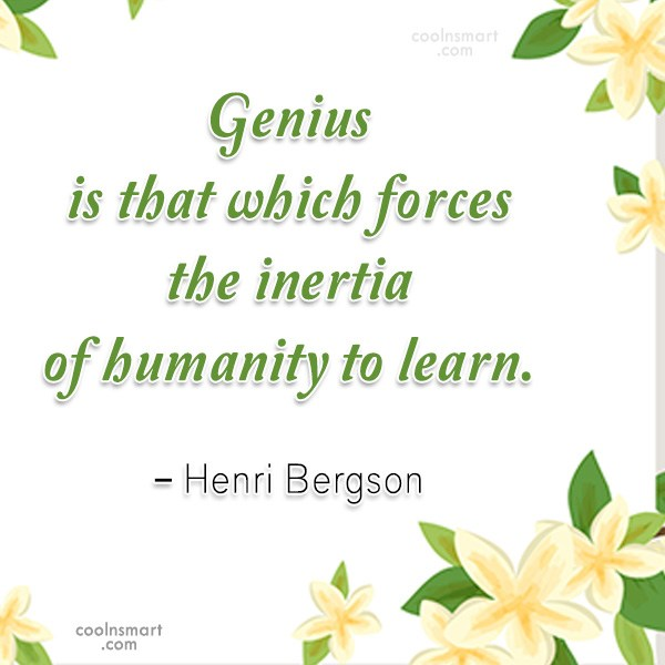 Quote: Genius is that which forces the inertia...