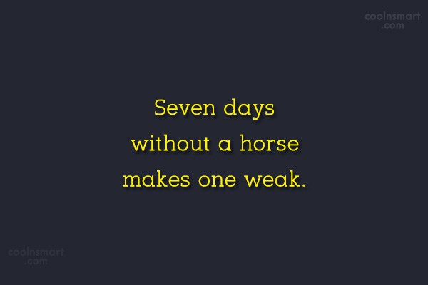 Images Quote: Seven days without a horse makes one...