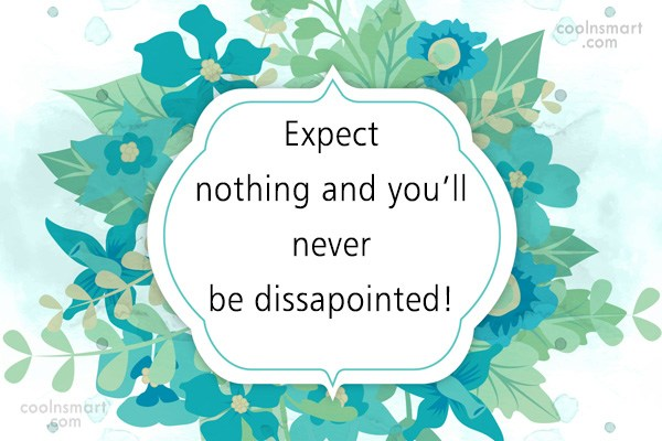 Sarcastic Quote: Expect nothing and you'll never be dissapointed!