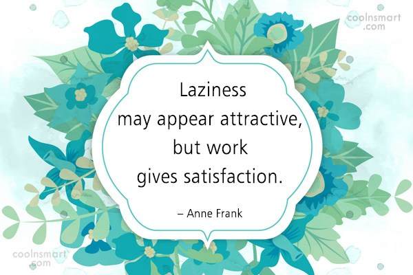Quote: Laziness may appear attractive, but work gives...
