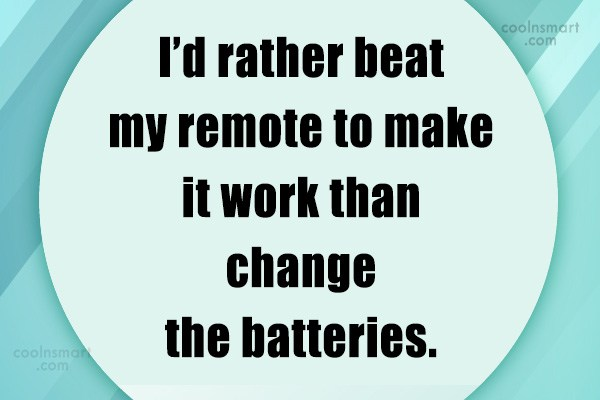 Quote: I'd rather beat my remote to make...
