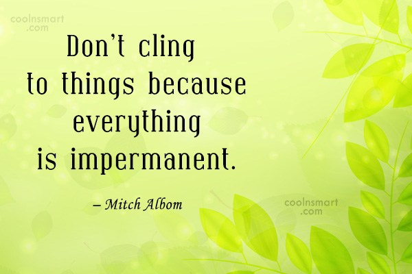 Quote: Don't cling to things because everything is...