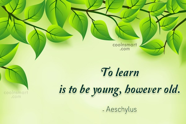 Quote: To learn is to be young, however...