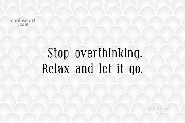 Overthinking Quote: Stop overthinking. Relax and let it go.