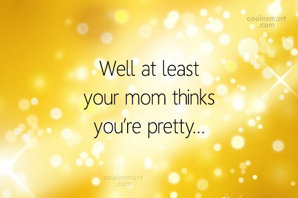 Sarcastic Quote: Well at least your mom thinks you're...