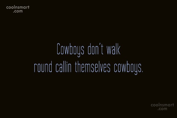 Quote: Cowboys don't walk round callin themselves cowboys.