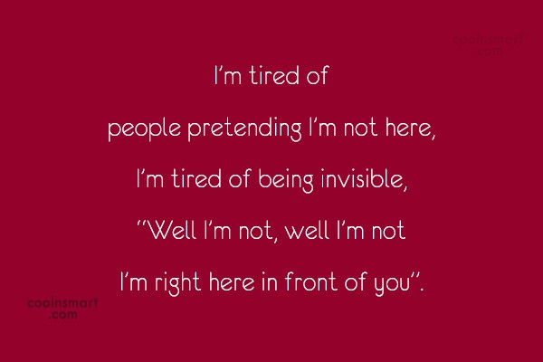 Quote: I'm tired of people pretending I'm not...
