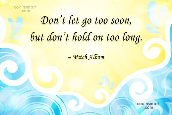 Quote: Don't let go too soon, but don't...