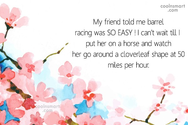 Quote: My friend told me barrel racing was...