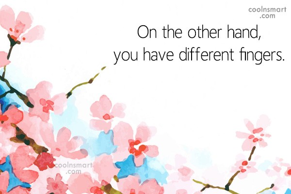 Sarcastic Quote: On the other hand, you have different...