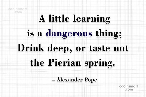 Quote: A little learning is a dangerous thing;...