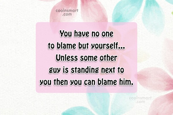 Sarcastic Quote: You have no one to blame but...