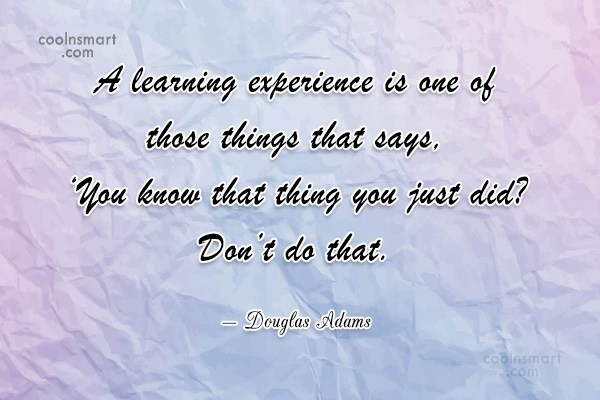Quote: A learning experience is one of those...