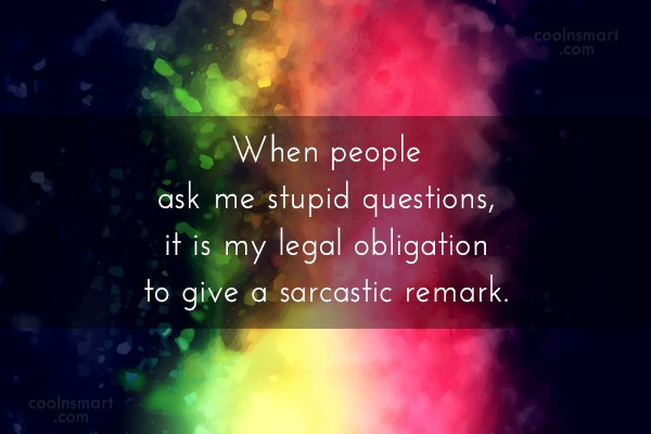 Sarcastic Quote: When people ask me stupid questions, it...