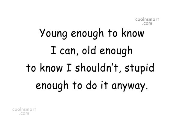 Quote: Young enough to know I can, old...