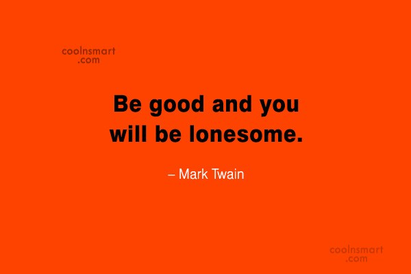 Quote: Be good and you will be lonesome....