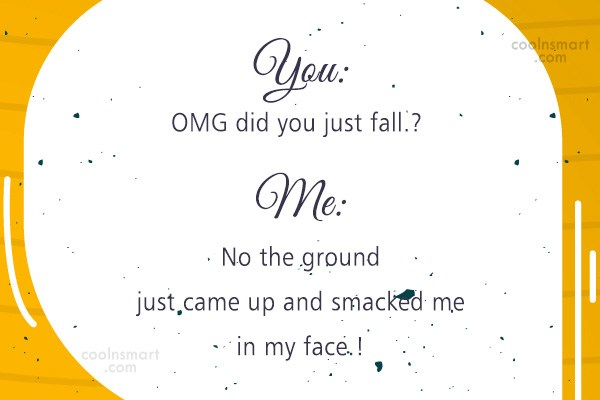 Sarcastic Quote: You: OMG did you just fall.? Me:...
