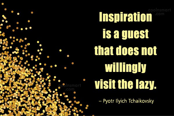 Quote: Inspiration is a guest that does not...