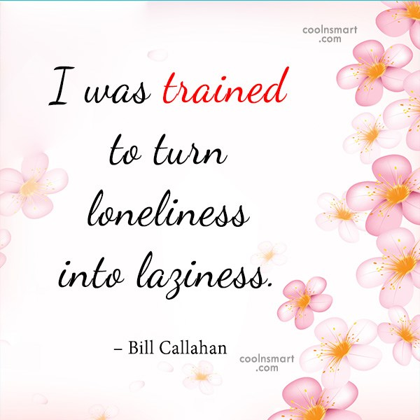 Laziness Quote: I was trained to turn loneliness into...