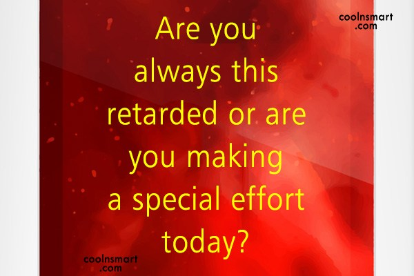 Quote: Are you always this retarded or are...