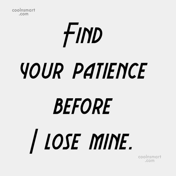Sarcastic Quote: Find your patience before I lose mine.