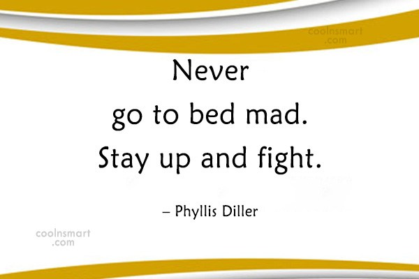 Quote: Never go to bed mad. Stay up...