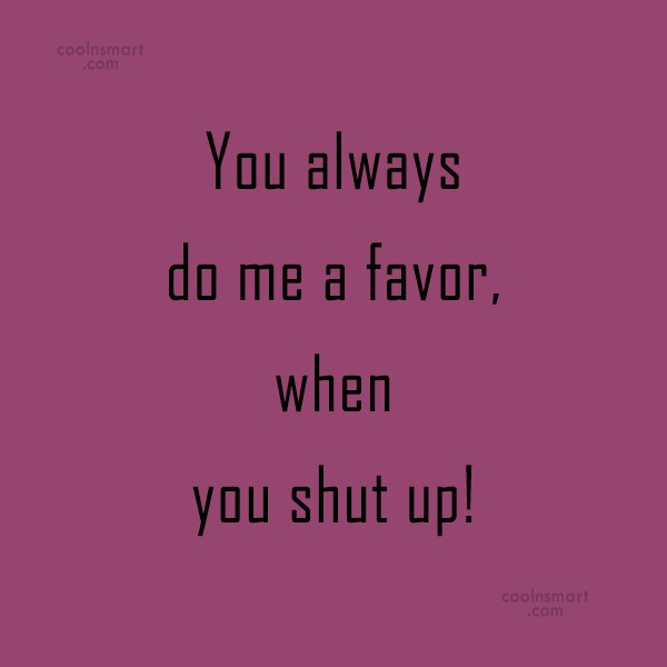 Sarcastic Quote: You always do me a favor, when...