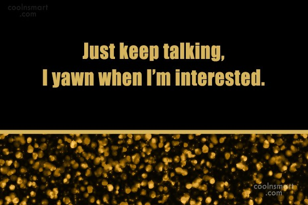 Yawning Quote: Just keep talking, I yawn when I'm...