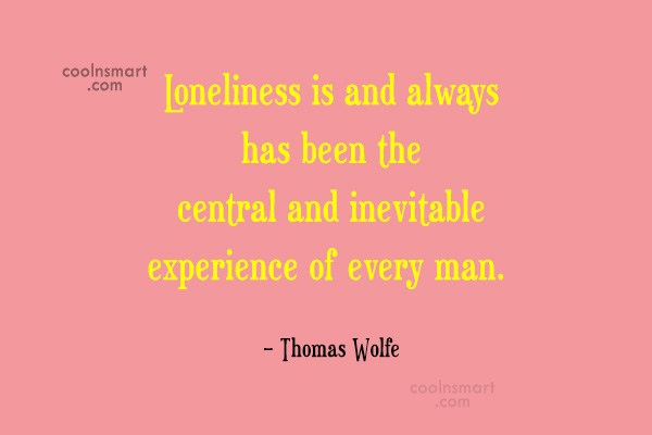 Quote: Loneliness is and always has been the...