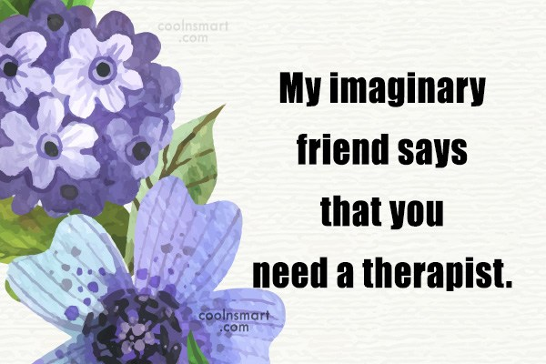 Sarcastic Quote: My imaginary friend says that you need...