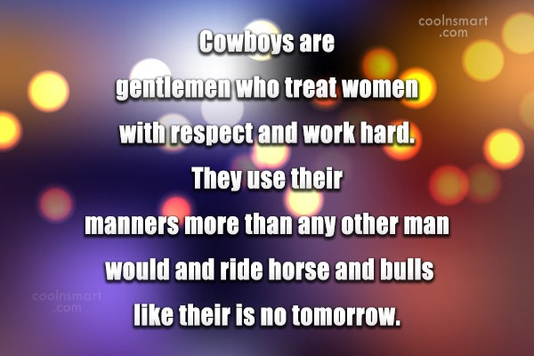 Quote: Cowboys are gentlemen who treat women with...