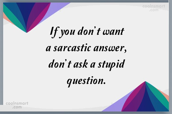Sarcastic Quote: If you don't want a sarcastic answer,...