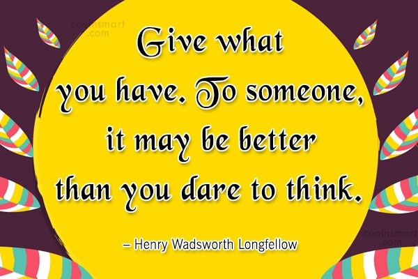 Quote: Give what you have. To someone, it...