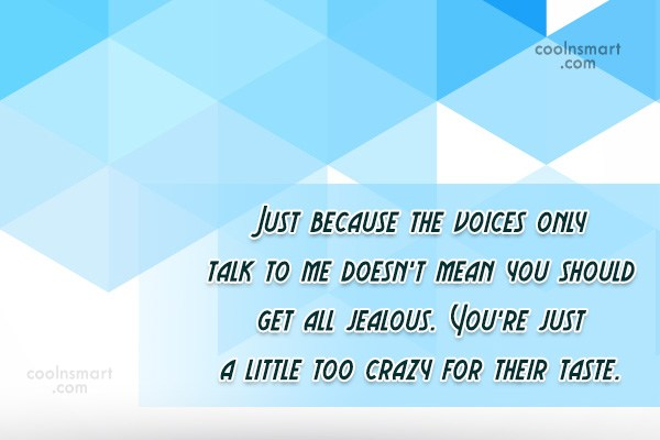 Sarcastic Quote: Just because the voices only talk to...
