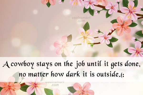 Quote: A cowboy stays on the job until...