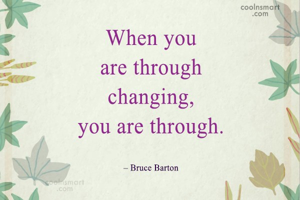 Quote: When you are through changing, you are...