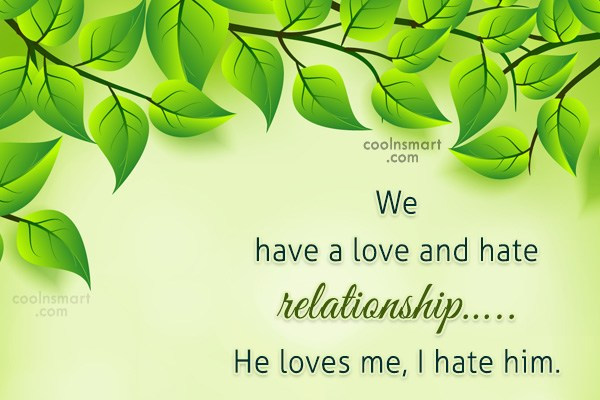 Sarcastic Quote: We have a love and hate relationship….....