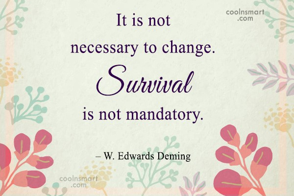 Quote: It is not necessary to change. Survival...