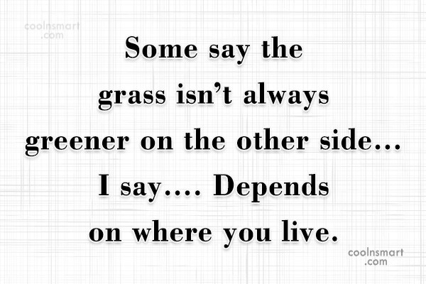 Sarcastic Quote: Some say the grass isn't always greener...