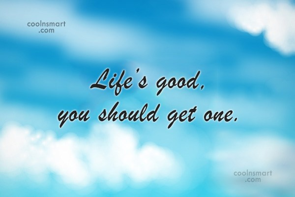 Sarcastic Quote: Life's good, you should get one.