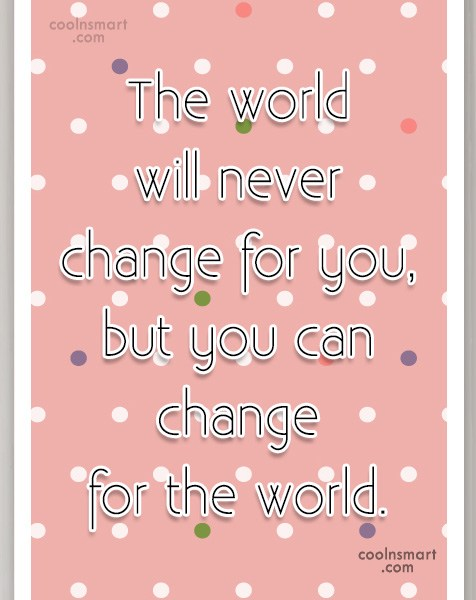 Quote: The world will never change for you,but...